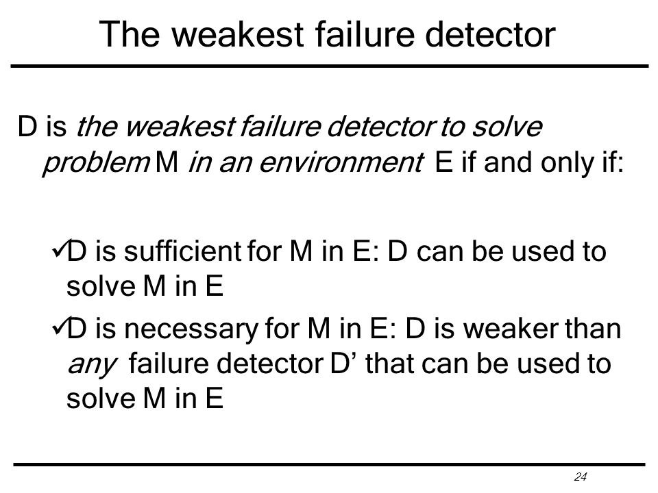 24 The weakest failure detector D is the weakest failure detector to solve problem M in an environment E if and only if: D is sufficient for M in E: D can be used to solve M in E D is necessary for M in E: D is weaker than any failure detector D' that can be used to solve M in E