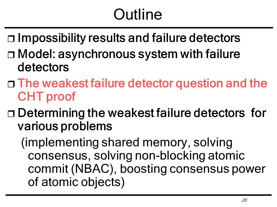 26 Outline r Impossibility results and failure detectors r Model: asynchronous system with failure detectors r The weakest failure detector question and the CHT proof r Determining the weakest failure detectors for various problems (implementing shared memory, solving consensus, solving non-blocking atomic commit (NBAC), boosting consensus power of atomic objects)