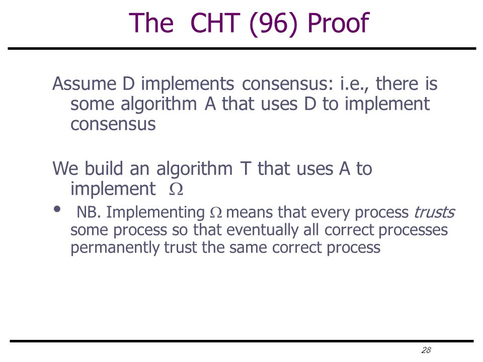 28 The CHT (96) Proof Assume D implements consensus: i.e., there is some algorithm A that uses D to implement consensus We build an algorithm T that uses A to implement  NB.
