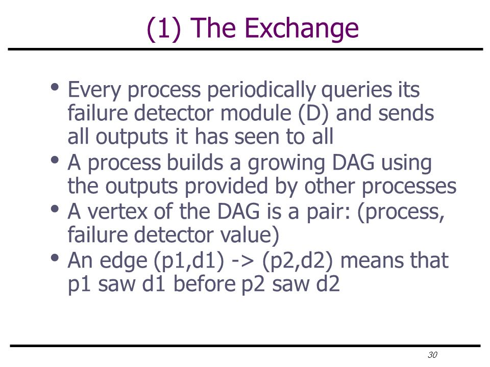 30 (1) The Exchange Every process periodically queries its failure detector module (D) and sends all outputs it has seen to all A process builds a growing DAG using the outputs provided by other processes A vertex of the DAG is a pair: (process, failure detector value) An edge (p1,d1) -> (p2,d2) means that p1 saw d1 before p2 saw d2