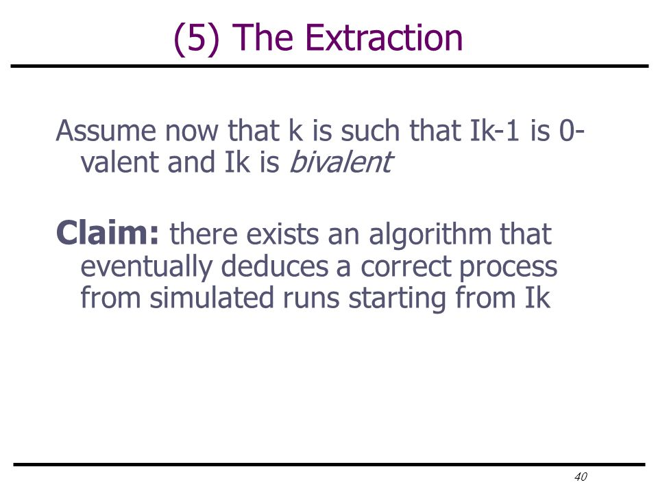 40 (5) The Extraction Assume now that k is such that Ik-1 is 0- valent and Ik is bivalent Claim: there exists an algorithm that eventually deduces a correct process from simulated runs starting from Ik