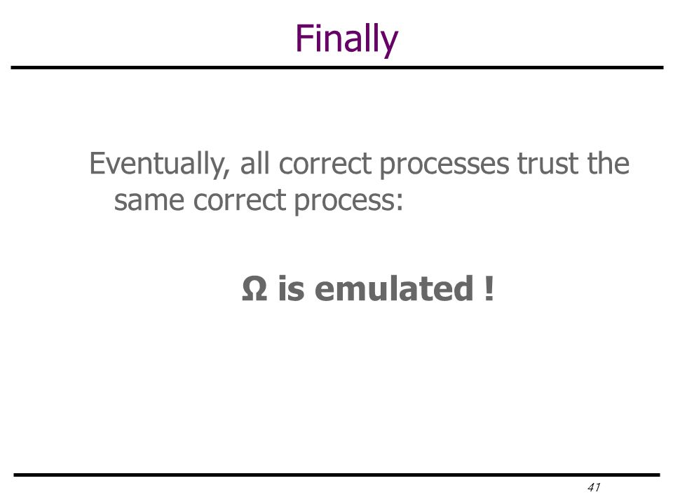 41 Finally Eventually, all correct processes trust the same correct process: Ω is emulated !