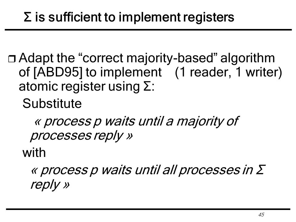 45 Σ is sufficient to implement registers r Adapt the correct majority-based algorithm of [ABD95] to implement (1 reader, 1 writer) atomic register using Σ: Substitute « process p waits until a majority of processes reply » with « process p waits until all processes in Σ reply »