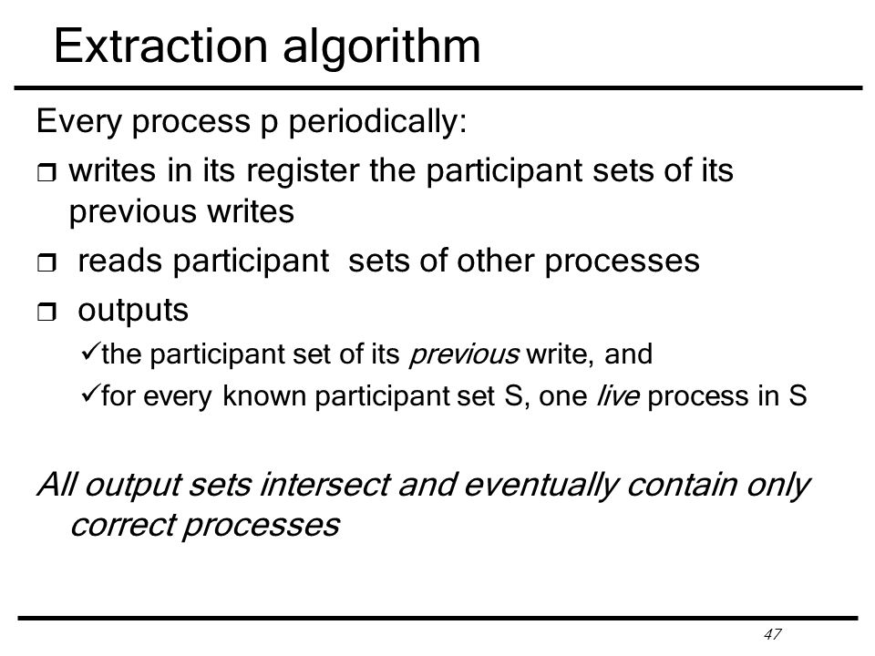 47 Extraction algorithm Every process p periodically: r writes in its register the participant sets of its previous writes r reads participant sets of other processes r outputs the participant set of its previous write, and for every known participant set S, one live process in S All output sets intersect and eventually contain only correct processes