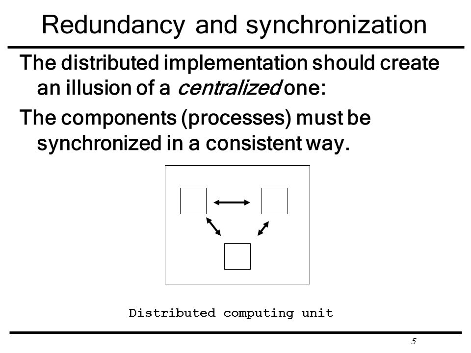 5 Redundancy and synchronization Distributed computing unit The distributed implementation should create an illusion of a centralized one: The components (processes) must be synchronized in a consistent way.