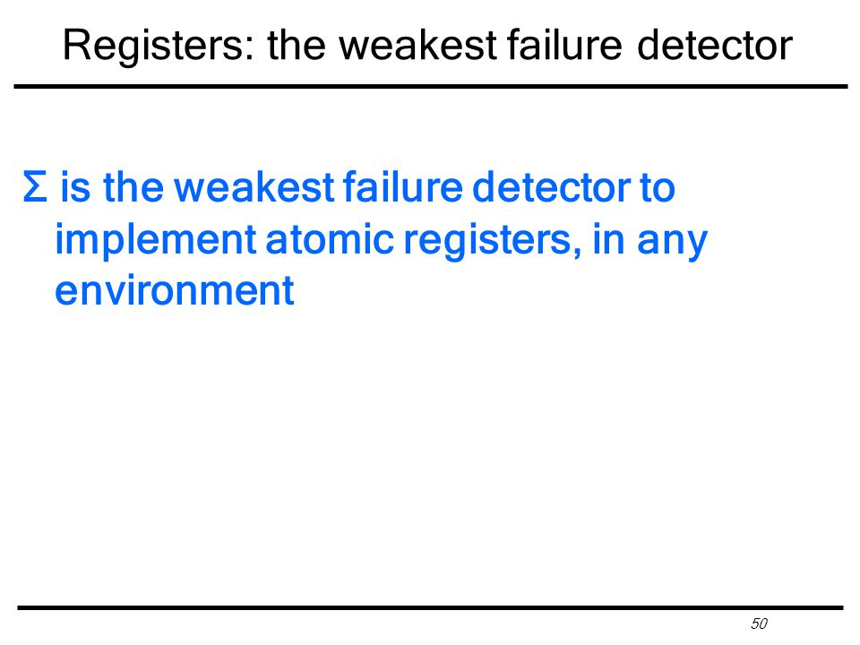 50 Registers: the weakest failure detector Σ is the weakest failure detector to implement atomic registers, in any environment