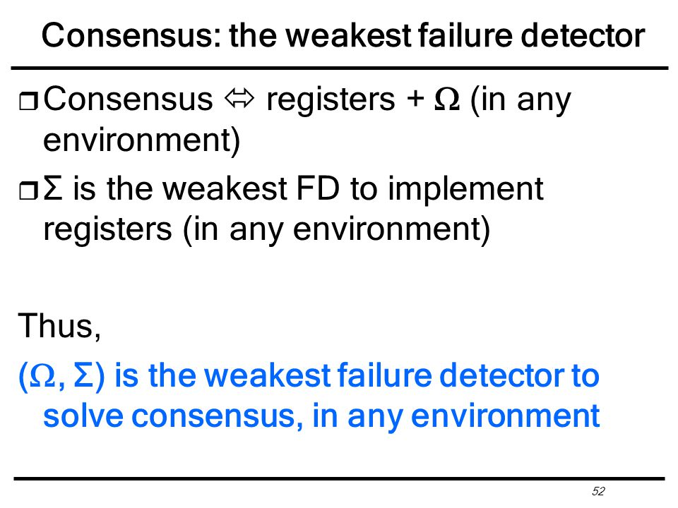 52 Consensus: the weakest failure detector r Consensus  registers +  (in any environment) r Σ is the weakest FD to implement registers (in any environment) Thus, ( , Σ) is the weakest failure detector to solve consensus, in any environment