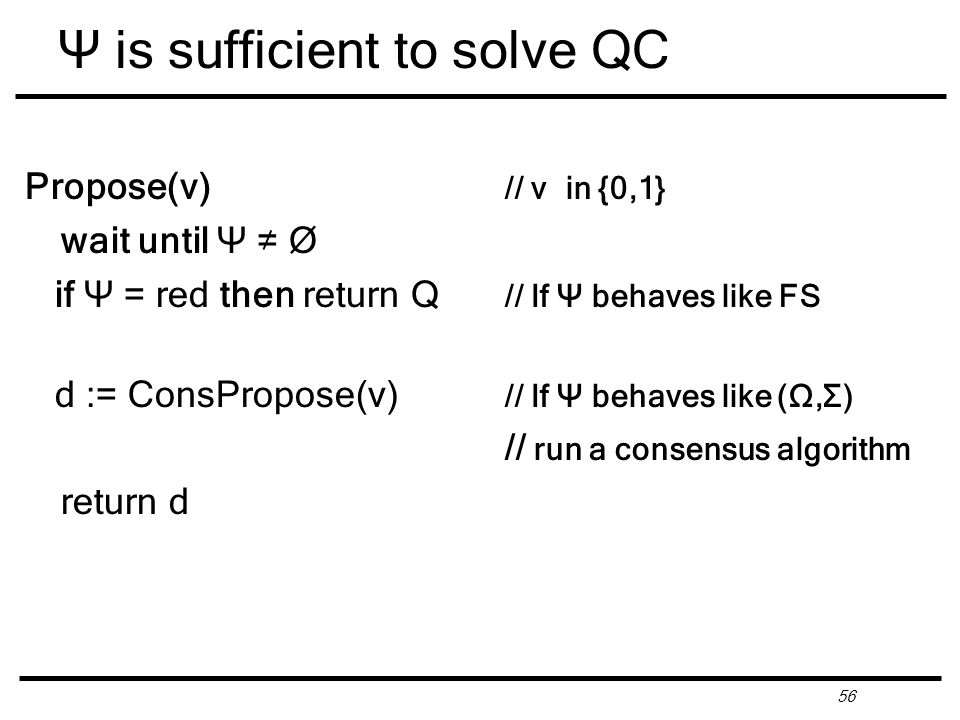 56 Ψ is sufficient to solve QC Propose(v) // v in {0,1} wait until Ψ ≠ Ø if Ψ = red then return Q // If Ψ behaves like FS d := ConsPropose(v) // If Ψ behaves like (Ω,Σ) // run a consensus algorithm return d