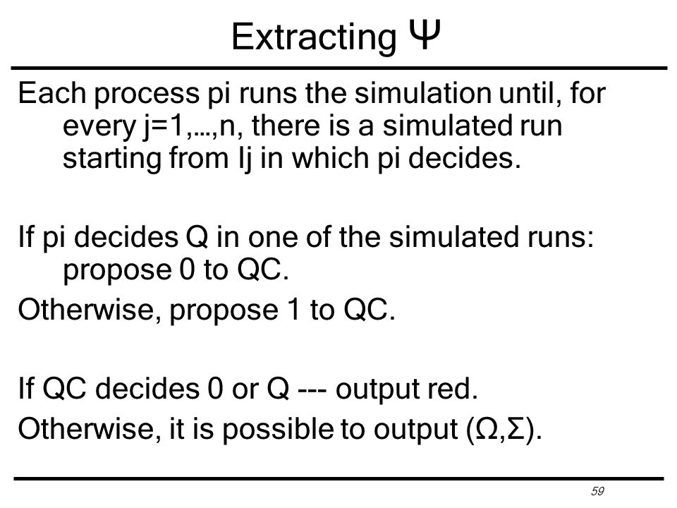 59 Extracting Ψ Each process pi runs the simulation until, for every j=1,…,n, there is a simulated run starting from Ij in which pi decides.