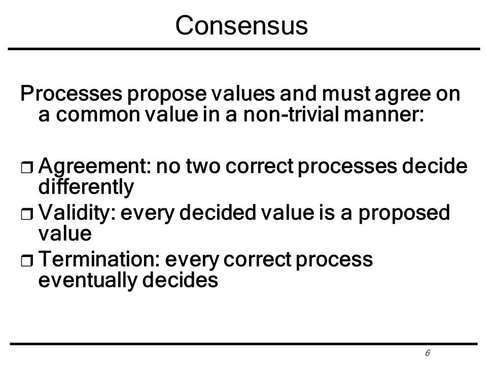 6 Consensus Processes propose values and must agree on a common value in a non-trivial manner: r Agreement: no two correct processes decide differently r Validity: every decided value is a proposed value r Termination: every correct process eventually decides