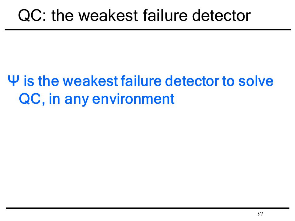 61 QC: the weakest failure detector Ψ is the weakest failure detector to solve QC, in any environment