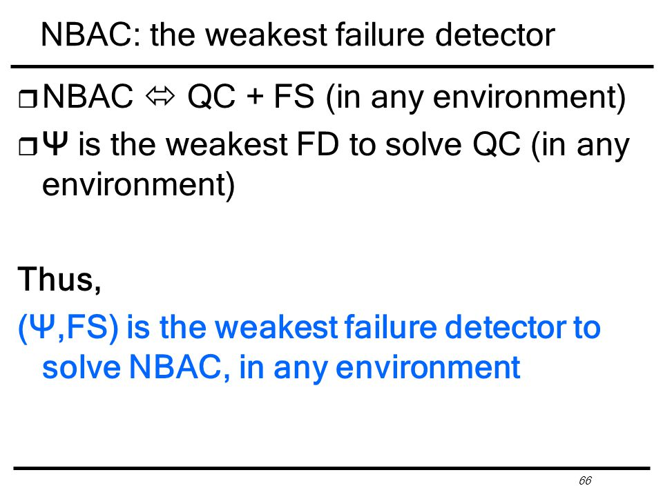 66 NBAC: the weakest failure detector r NBAC  QC + FS (in any environment) r Ψ is the weakest FD to solve QC (in any environment) Thus, (Ψ,FS) is the weakest failure detector to solve NBAC, in any environment