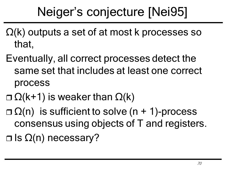70 Neiger's conjecture [Nei95] Ω(k) outputs a set of at most k processes so that, Eventually, all correct processes detect the same set that includes at least one correct process r Ω(k+1) is weaker than Ω(k) r Ω(n) is sufficient to solve (n + 1)-process consensus using objects of T and registers.