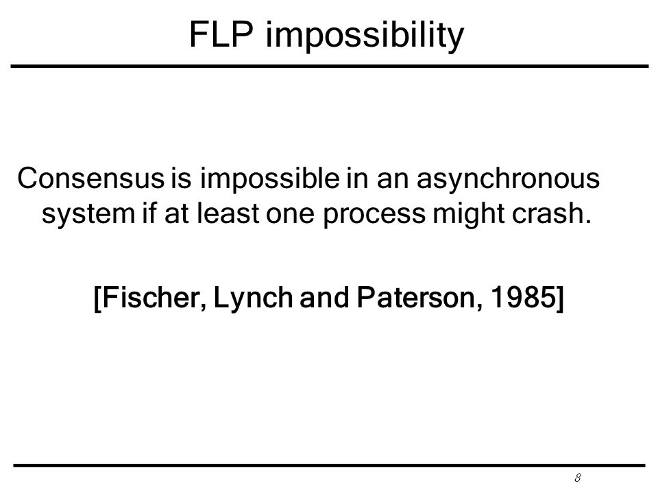 8 FLP impossibility Consensus is impossible in an asynchronous system if at least one process might crash.