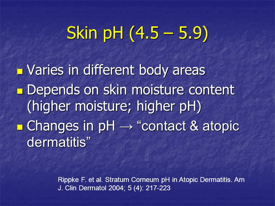 Skin pH (4.5 – 5.9) Varies in different body areas Varies in different body areas Depends on skin moisture content (higher moisture; higher pH) Depend