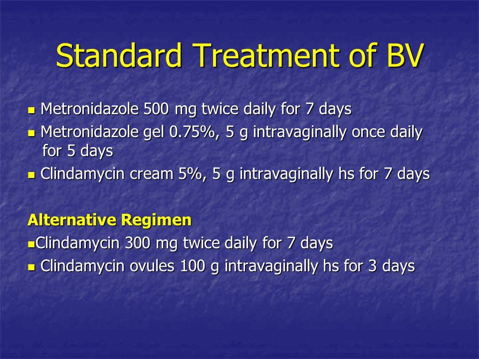 Standard Treatment of BV Metronidazole 500 mg twice daily for 7 days Metronidazole 500 mg twice daily for 7 days Metronidazole gel 0.75%, 5 g intravag