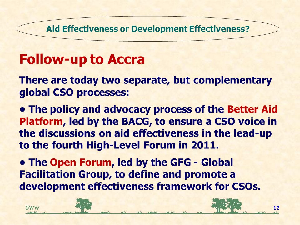 DWW 12 Follow-up to Accra There are today two separate, but complementary global CSO processes: The policy and advocacy process of the Better Aid Platform, led by the BACG, to ensure a CSO voice in the discussions on aid effectiveness in the lead-up to the fourth High-Level Forum in 2011.