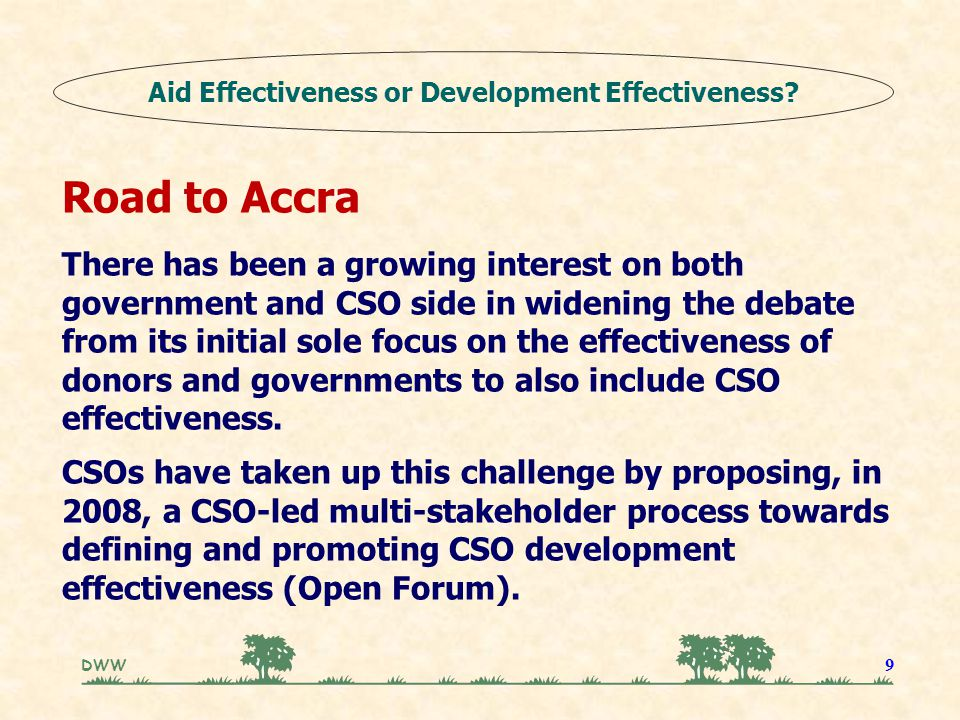 DWW 9 Road to Accra There has been a growing interest on both government and CSO side in widening the debate from its initial sole focus on the effectiveness of donors and governments to also include CSO effectiveness.