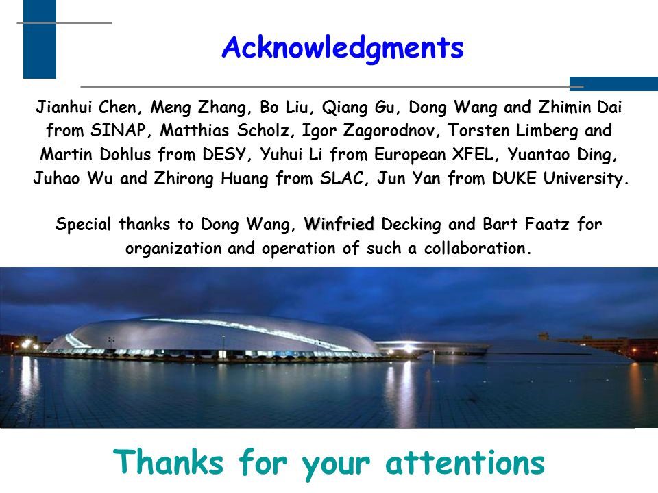 Acknowledgments Jianhui Chen, Meng Zhang, Bo Liu, Qiang Gu, Dong Wang and Zhimin Dai from SINAP, Matthias Scholz, Igor Zagorodnov, Torsten Limberg and Martin Dohlus from DESY, Yuhui Li from European XFEL, Yuantao Ding, Juhao Wu and Zhirong Huang from SLAC, Jun Yan from DUKE University.