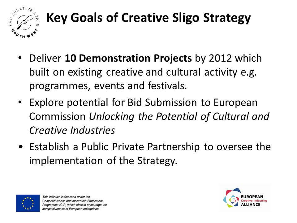 Key Goals of Creative Sligo Strategy Deliver 10 Demonstration Projects by 2012 which built on existing creative and cultural activity e.g.