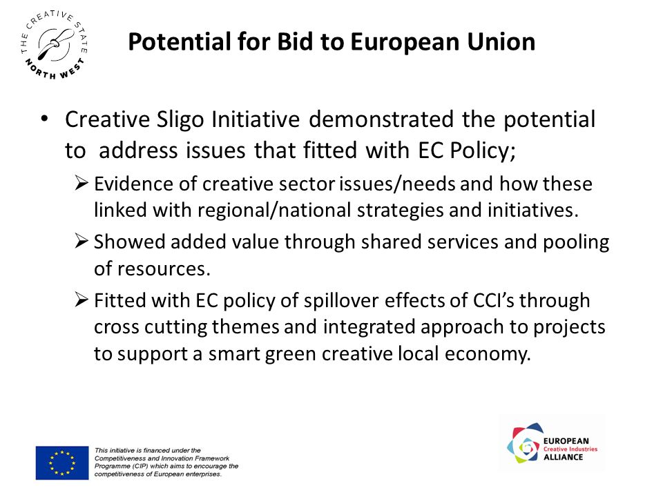 Potential for Bid to European Union Creative Sligo Initiative demonstrated the potential to address issues that fitted with EC Policy;  Evidence of creative sector issues/needs and how these linked with regional/national strategies and initiatives.