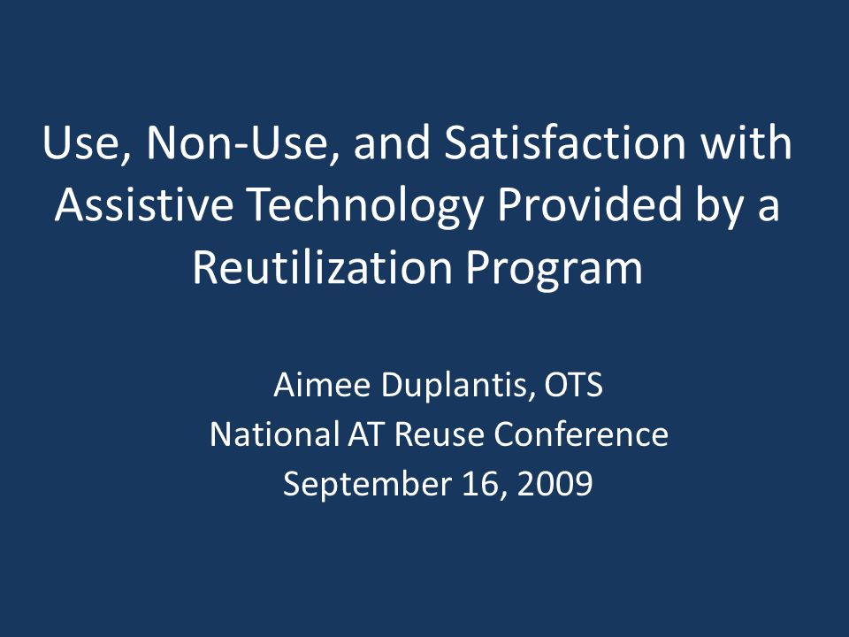 Use, Non-Use, and Satisfaction with Assistive Technology Provided by a Reutilization Program Aimee Duplantis, OTS National AT Reuse Conference September 16, 2009