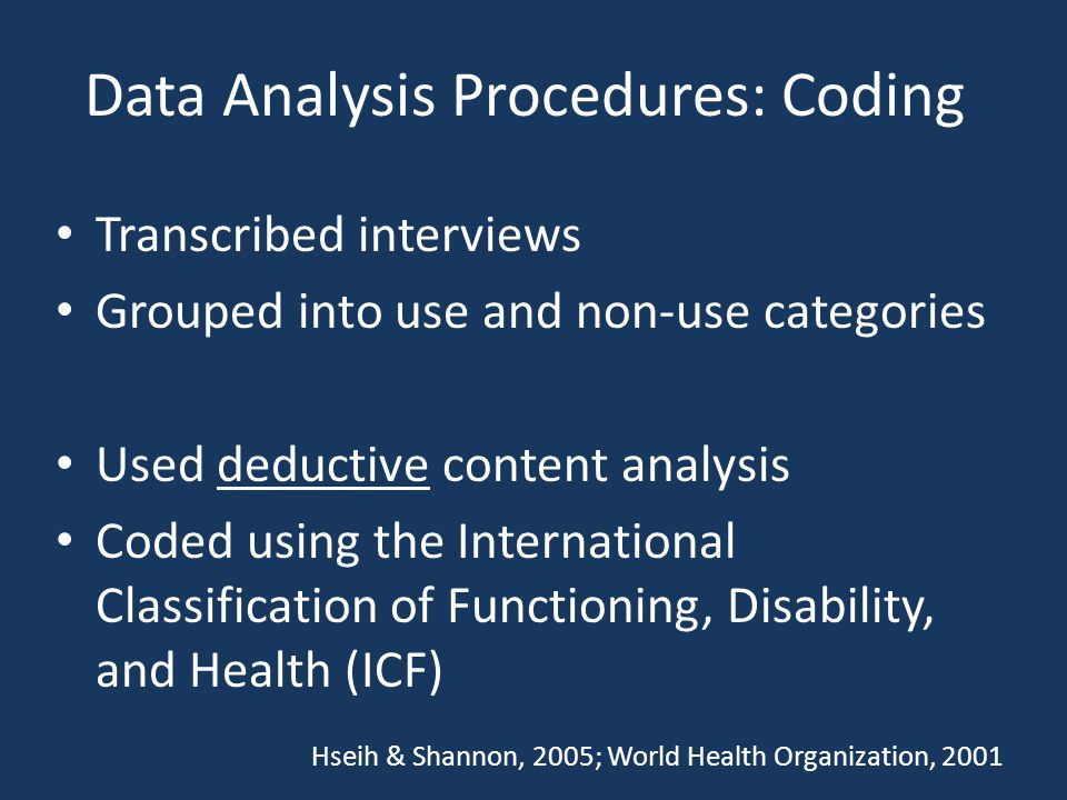 Data Analysis Procedures: Coding Transcribed interviews Grouped into use and non-use categories Used deductive content analysis Coded using the International Classification of Functioning, Disability, and Health (ICF) Hseih & Shannon, 2005; World Health Organization, 2001