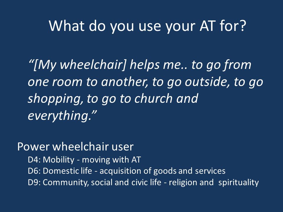 [My wheelchair] helps me..
