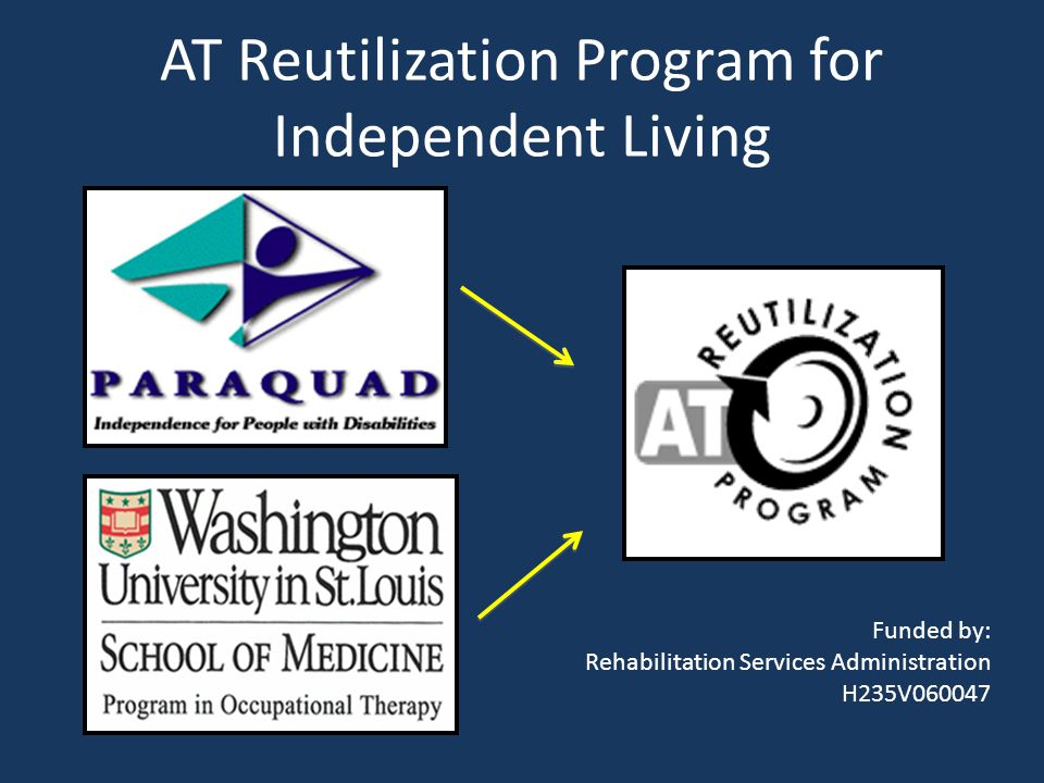 AT Reutilization Program for Independent Living Funded by: Rehabilitation Services Administration H235V060047
