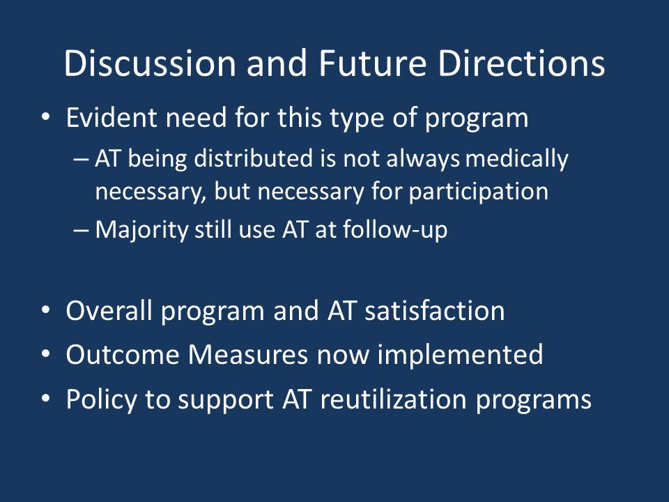 Discussion and Future Directions Evident need for this type of program – AT being distributed is not always medically necessary, but necessary for participation – Majority still use AT at follow-up Overall program and AT satisfaction Outcome Measures now implemented Policy to support AT reutilization programs