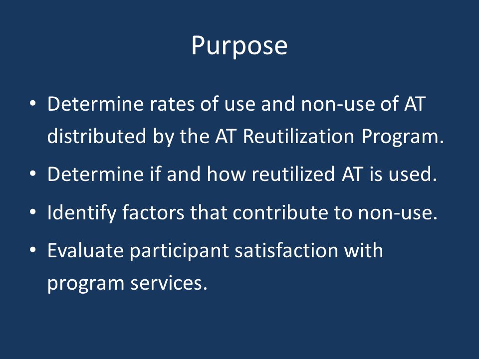 Purpose Determine rates of use and non-use of AT distributed by the AT Reutilization Program. Determine if and how reutilized AT is used. Identify fac