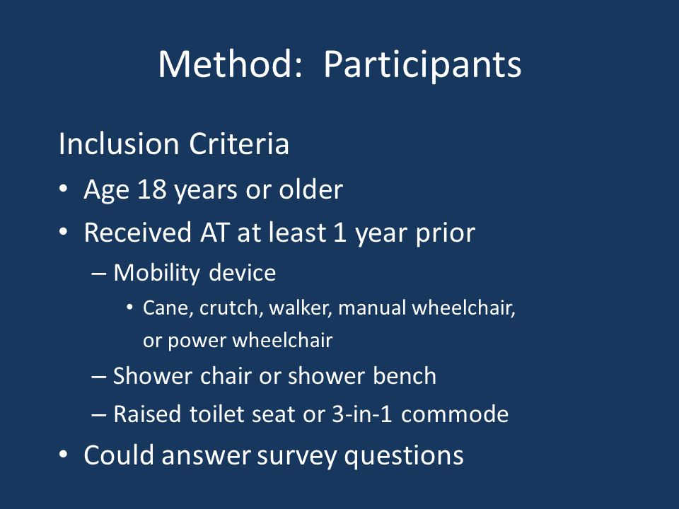 Method: Participants Inclusion Criteria Age 18 years or older Received AT at least 1 year prior – Mobility device Cane, crutch, walker, manual wheelchair, or power wheelchair – Shower chair or shower bench – Raised toilet seat or 3-in-1 commode Could answer survey questions