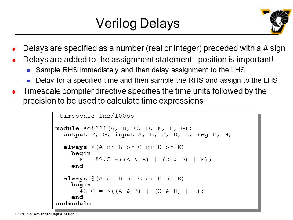 EGRE 427 Advanced Digital Design Verilog Delays Delays are specified as a number (real or integer) preceded with a # sign Delays are added to the assi