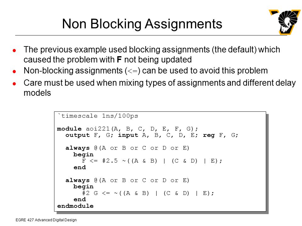 EGRE 427 Advanced Digital Design Non Blocking Assignments The previous example used blocking assignments (the default) which caused the problem with F