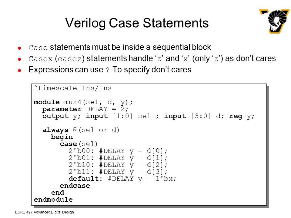 EGRE 427 Advanced Digital Design Verilog Case Statements Case statements must be inside a sequential block Casex ( casez ) statements handle ' z ' and