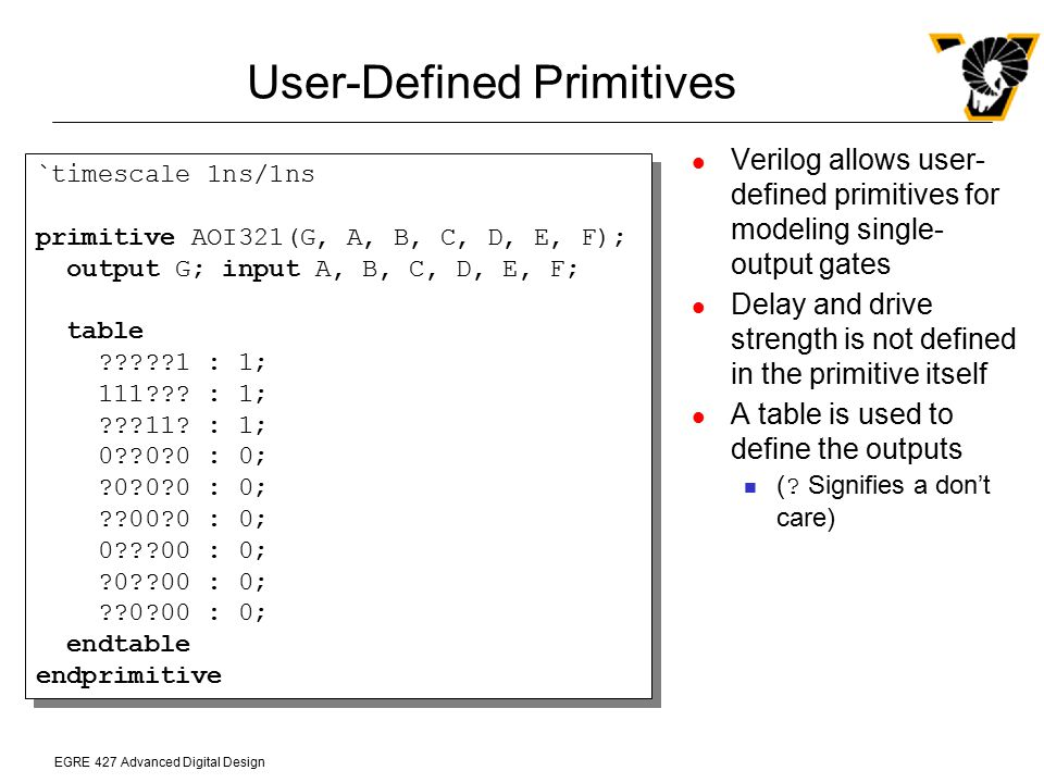 EGRE 427 Advanced Digital Design User-Defined Primitives Verilog allows user- defined primitives for modeling single- output gates Delay and drive str