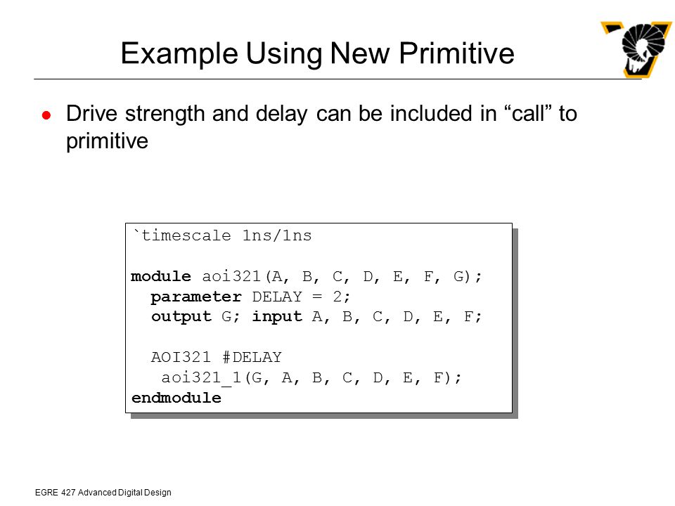 """EGRE 427 Advanced Digital Design Example Using New Primitive Drive strength and delay can be included in """"call"""" to primitive `timescale 1ns/1ns module"""