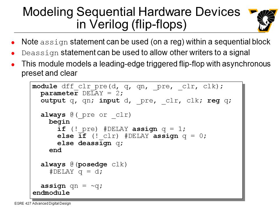 EGRE 427 Advanced Digital Design Modeling Sequential Hardware Devices in Verilog (flip-flops) Note assign statement can be used (on a reg) within a se