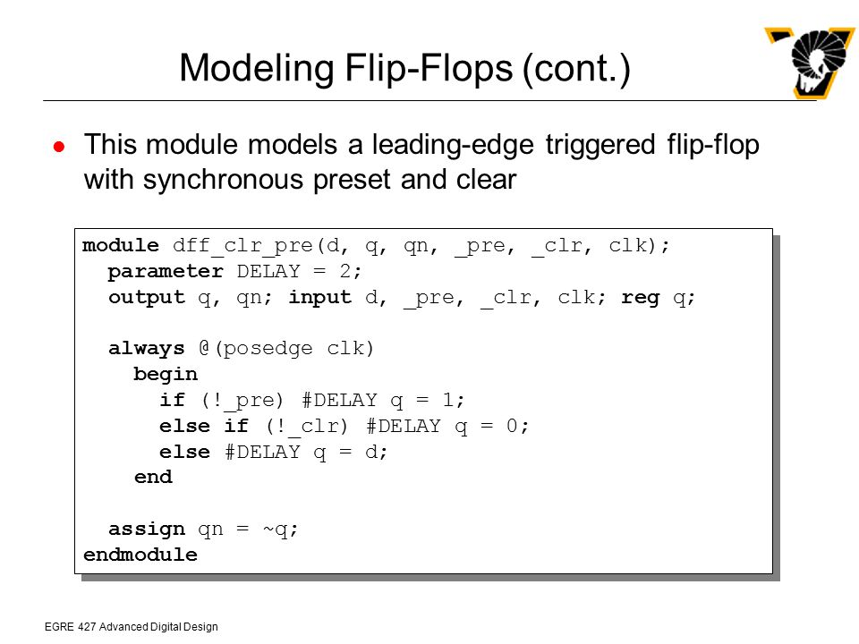 EGRE 427 Advanced Digital Design Modeling Flip-Flops (cont.) This module models a leading-edge triggered flip-flop with synchronous preset and clear m