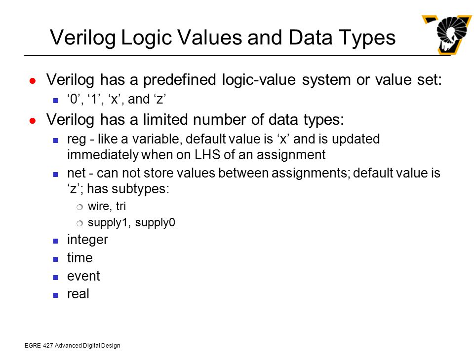 EGRE 427 Advanced Digital Design Verilog Data Types (cont.) The default for a wire or reg is a scalar Wires and reg's may also be declared as vectors with a range of bits wire [31:0] Abus, Dbus; reg [7:0] byte; wire [31:0] Abus, Dbus; reg [7:0] byte; reg [31:0] VideoRam [7:0]; // an 8-word by 32-bit wide memory A 2-dimensional array of registers can be declared for memories - larger dimensional arrays are not allowed