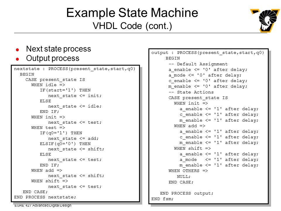 EGRE 427 Advanced Digital Design Example State Machine VHDL Code (cont.) output : PROCESS(present_state,start,q0) BEGIN -- Default Assignment a_enable