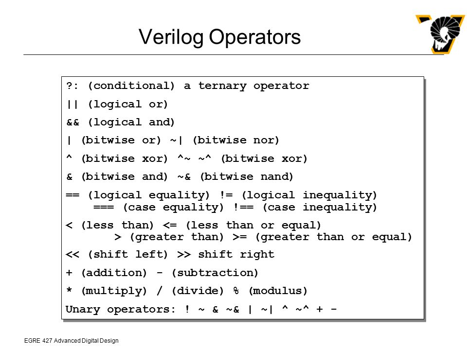 EGRE 427 Advanced Digital Design Verilog Operators ?: (conditional) a ternary operator    (logical or) && (logical and)   (bitwise or) ~  (bitwise nor