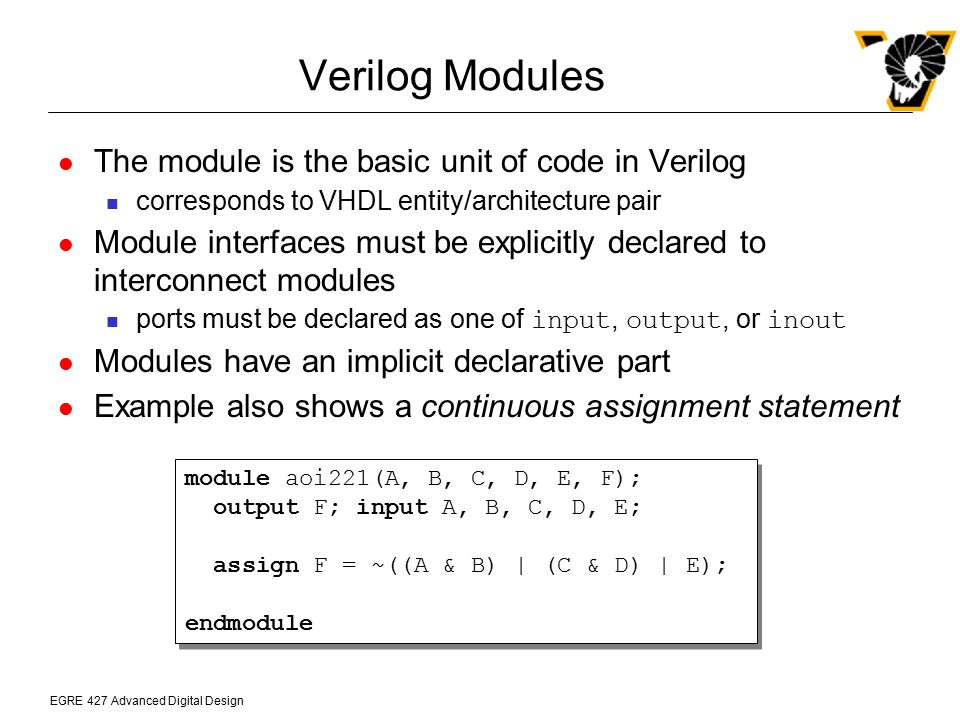 EGRE 427 Advanced Digital Design Verilog if Statements If statements can be used inside a sequential block `timescale 1ns/1ns module xor2(A, B, C); parameter DELAY = 2; output C; input A, B; reg C; always @(A or B) begin if ((A == 1 && B == 0) || (A == 0 && B == 1)) #DELAY assign C = 1; else if ((A == 0 && B == 0) || (A == 1 && B == 1)) #DELAY assign C = 0; else assign C = 1 bx; end endmodule `timescale 1ns/1ns module xor2(A, B, C); parameter DELAY = 2; output C; input A, B; reg C; always @(A or B) begin if ((A == 1 && B == 0) || (A == 0 && B == 1)) #DELAY assign C = 1; else if ((A == 0 && B == 0) || (A == 1 && B == 1)) #DELAY assign C = 0; else assign C = 1 bx; end endmodule