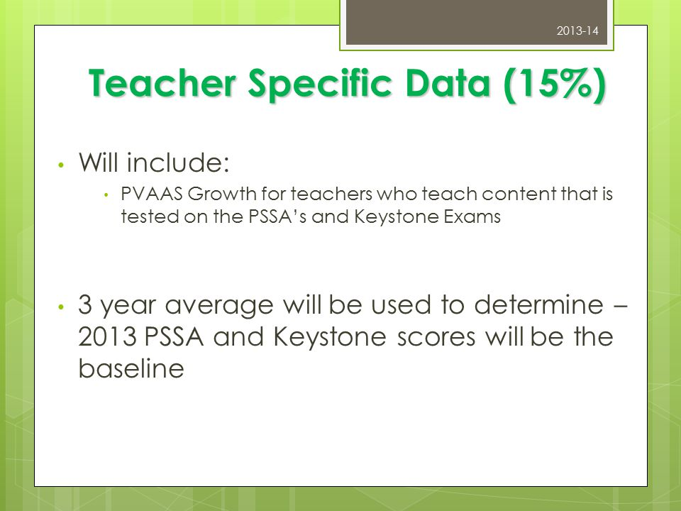 Teacher Specific Data (15%) Will include: PVAAS Growth for teachers who teach content that is tested on the PSSA's and Keystone Exams 3 year average will be used to determine – 2013 PSSA and Keystone scores will be the baseline 2013-14
