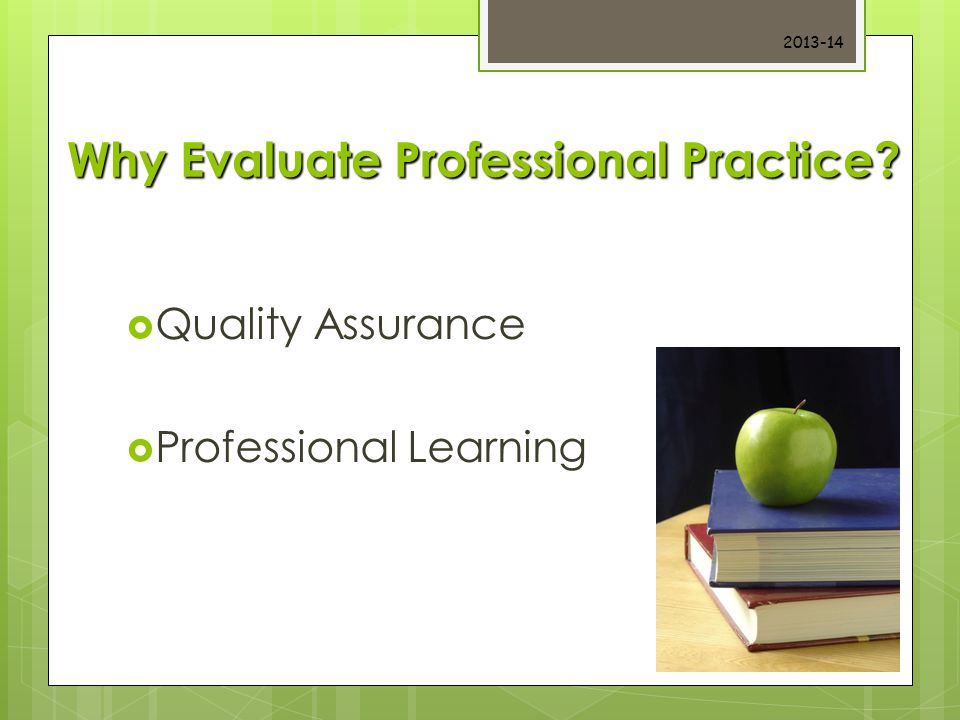 Why Evaluate Professional Practice?  Quality Assurance  Professional Learning 2013-14