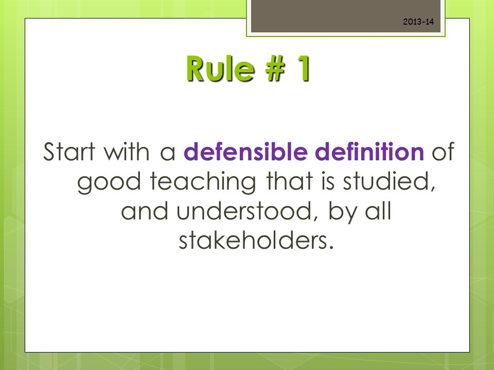 Rule # 1 Start with a defensible definition of good teaching that is studied, and understood, by all stakeholders.