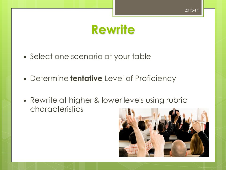 Rewrite Select one scenario at your table Determine tentative Level of Proficiency Rewrite at higher & lower levels using rubric characteristics 2013-14