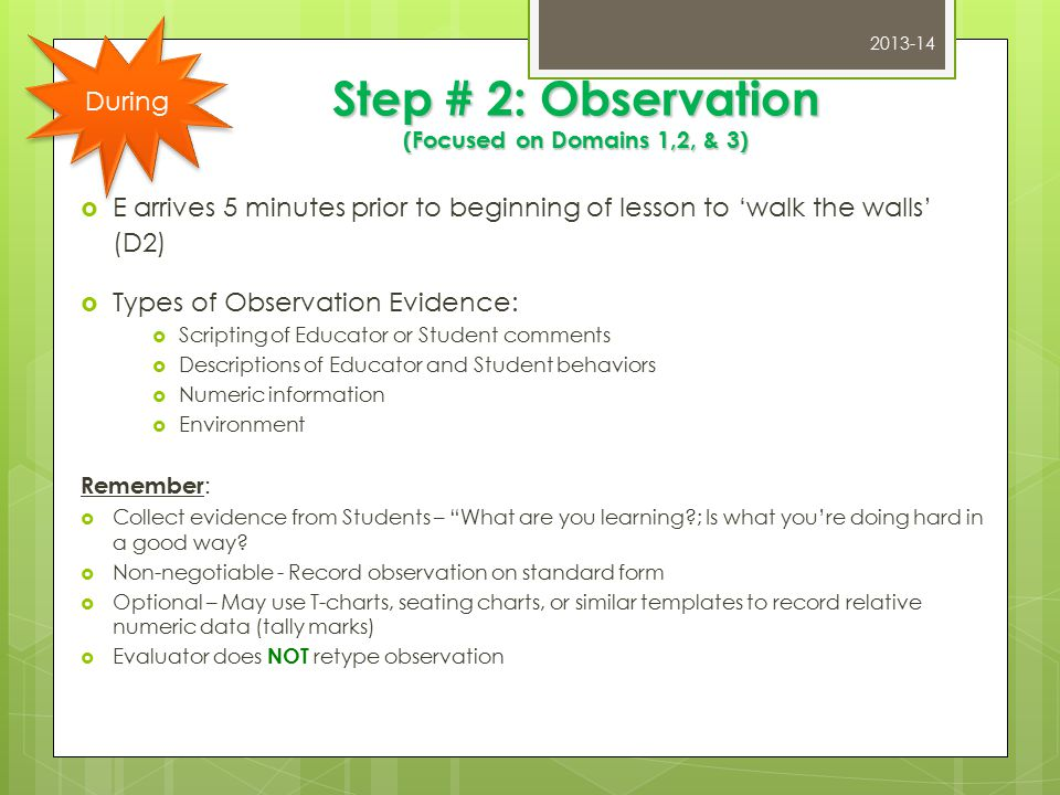 Step # 2: Observation (Focused on Domains 1,2, & 3)  E arrives 5 minutes prior to beginning of lesson to 'walk the walls' (D2)  Types of Observation Evidence:  Scripting of Educator or Student comments  Descriptions of Educator and Student behaviors  Numeric information  Environment Remember :  Collect evidence from Students – What are you learning?; Is what you're doing hard in a good way.