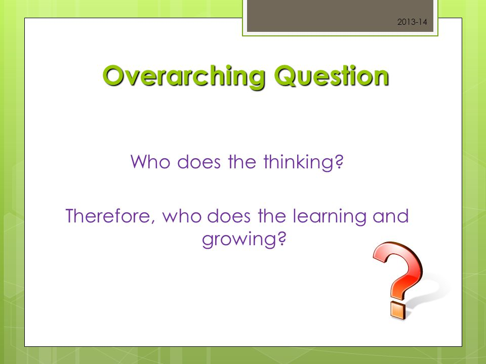 Overarching Question Who does the thinking? Therefore, who does the learning and growing? 2013-14