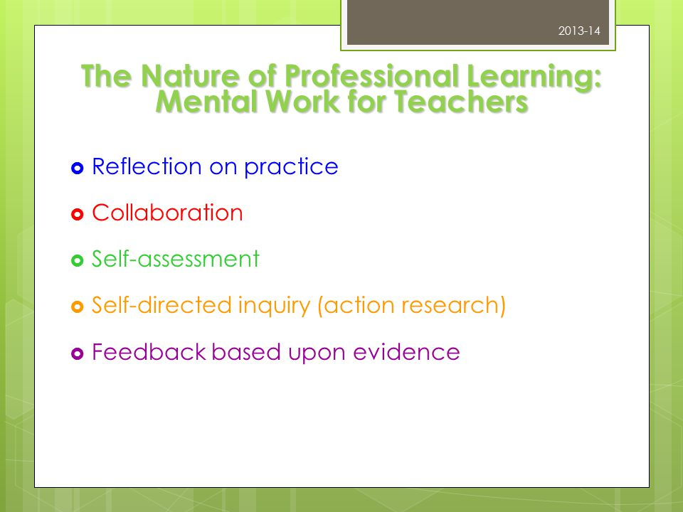 The Nature of Professional Learning: Mental Work for Teachers  Reflection on practice  Collaboration  Self-assessment  Self-directed inquiry (action research)  Feedback based upon evidence 2013-14